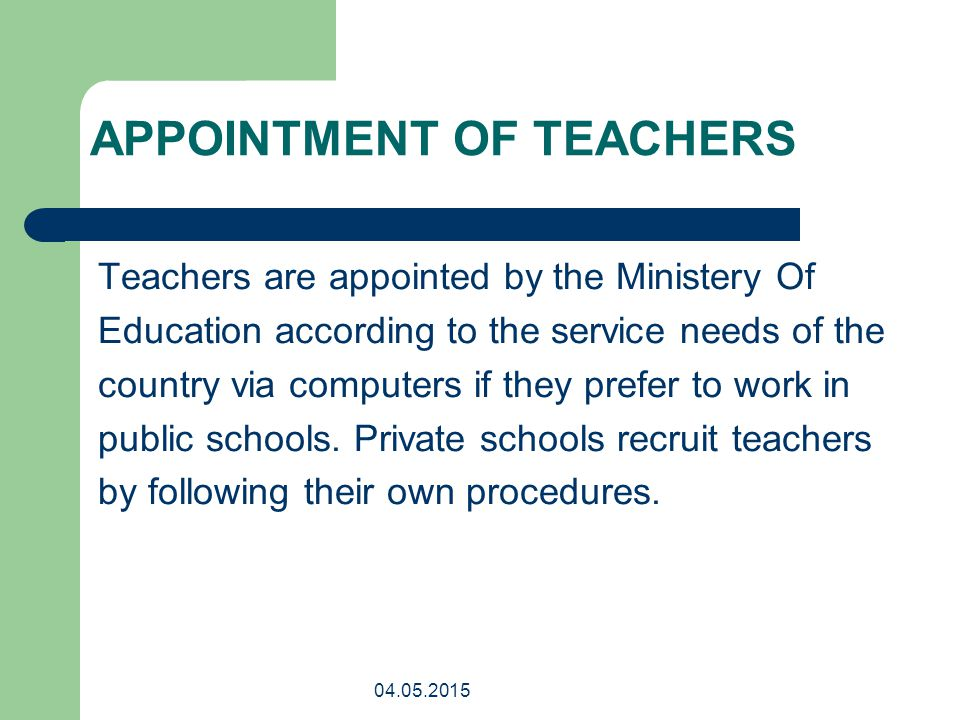 04.05.2015 APPOINTMENT OF TEACHERS Teachers are appointed by the Ministery Of Education according to the service needs of the country via computers if they prefer to work in public schools.