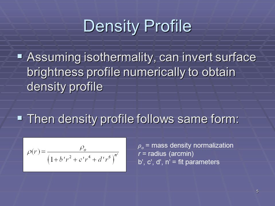 5 Density Profile  Assuming isothermality, can invert surface brightness profile numerically to obtain density profile  Then density profile follows same form: ρ o = mass density normalization r = radius (arcmin) b', c', d', n' = fit parameters