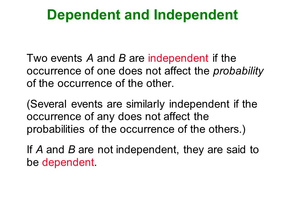Dependent and Independent Two events A and B are independent if the occurrence of one does not affect the probability of the occurrence of the other.