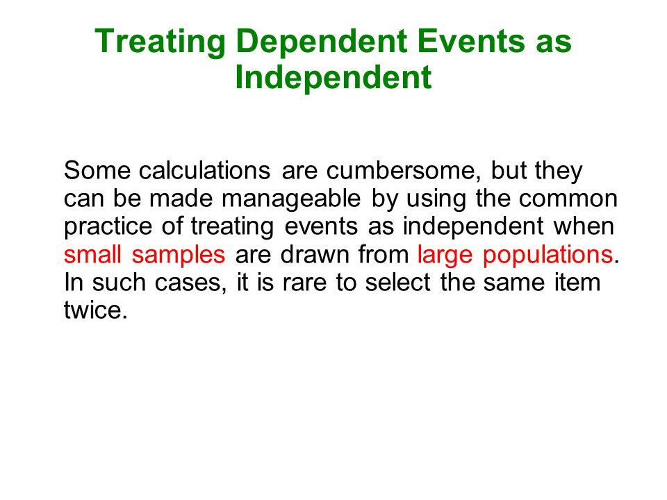 Treating Dependent Events as Independent Some calculations are cumbersome, but they can be made manageable by using the common practice of treating events as independent when small samples are drawn from large populations.