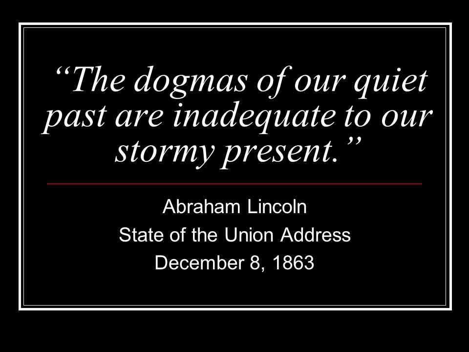 The dogmas of our quiet past are inadequate to our stormy present. Abraham Lincoln State of the Union Address December 8, 1863