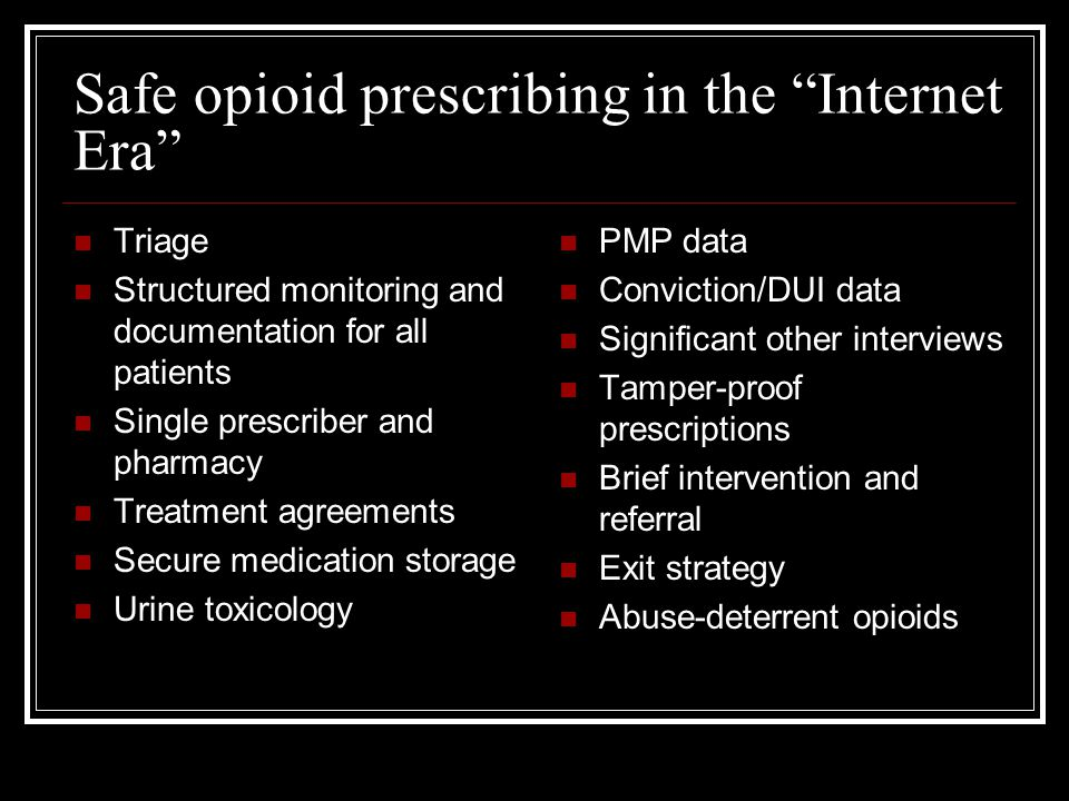 Safe opioid prescribing in the Internet Era Triage Structured monitoring and documentation for all patients Single prescriber and pharmacy Treatment agreements Secure medication storage Urine toxicology PMP data Conviction/DUI data Significant other interviews Tamper-proof prescriptions Brief intervention and referral Exit strategy Abuse-deterrent opioids