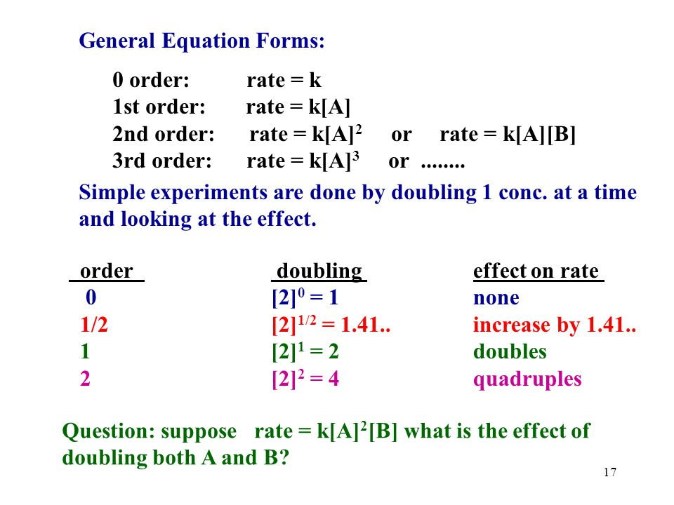 16 General Equation Forms: 0 order: rate = k 1st order: rate = k[A] 2nd order: rate = k[A] 2 or rate = k[A][B] 3rd order: rate = k[A] 3 or........