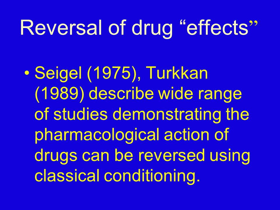Reversal of drug effects Seigel (1975), Turkkan (1989) describe wide range of studies demonstrating the pharmacological action of drugs can be reversed using classical conditioning.