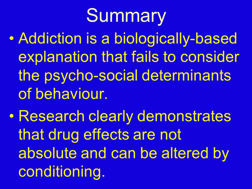 Summary Addiction is a biologically-based explanation that fails to consider the psycho-social determinants of behaviour.