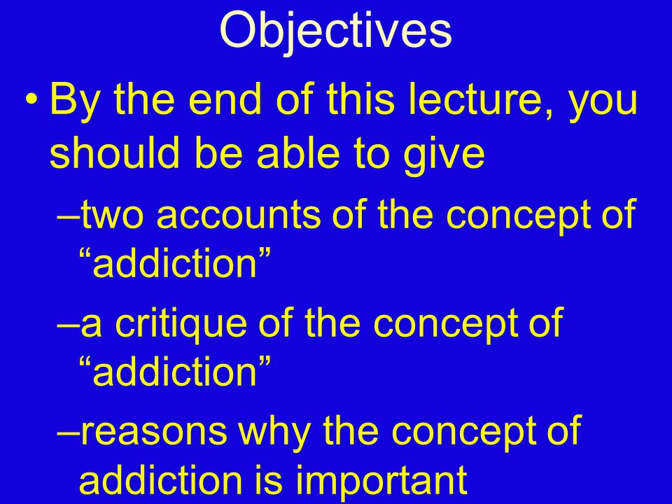 Objectives By the end of this lecture, you should be able to give –two accounts of the concept of addiction –a critique of the concept of addiction –reasons why the concept of addiction is important