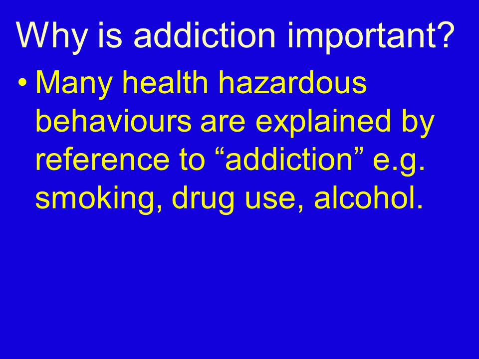 "Why is addiction important? Many health hazardous behaviours are explained by reference to ""addiction"" e.g. smoking, drug use, alcohol."