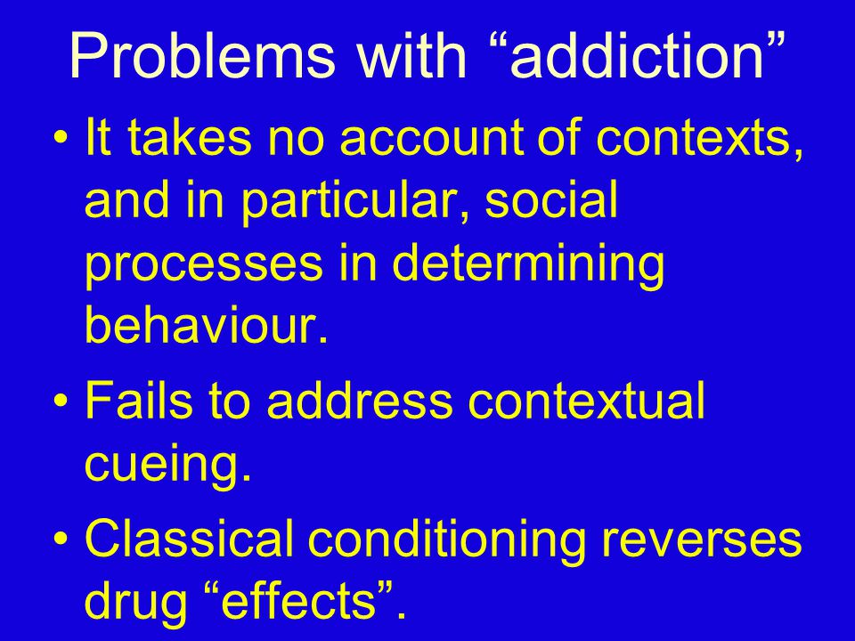 "Problems with ""addiction"" It takes no account of contexts, and in particular, social processes in determining behaviour. Fails to address contextual c"