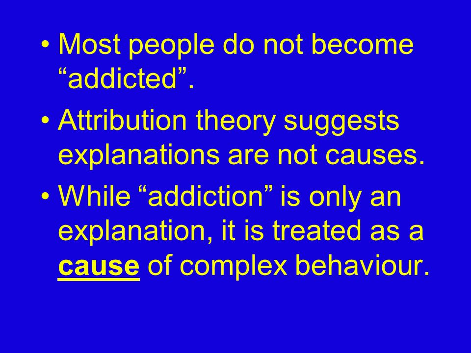 "Most people do not become ""addicted"". Attribution theory suggests explanations are not causes. While ""addiction"" is only an explanation, it is treated"