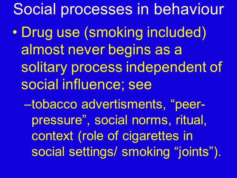 Social processes in behaviour Drug use (smoking included) almost never begins as a solitary process independent of social influence; see –tobacco adve