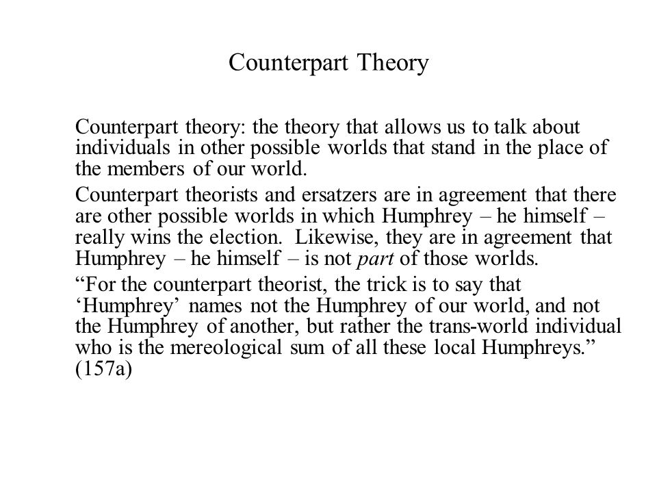 Counterpart Theory Counterpart theory: the theory that allows us to talk about individuals in other possible worlds that stand in the place of the members of our world.
