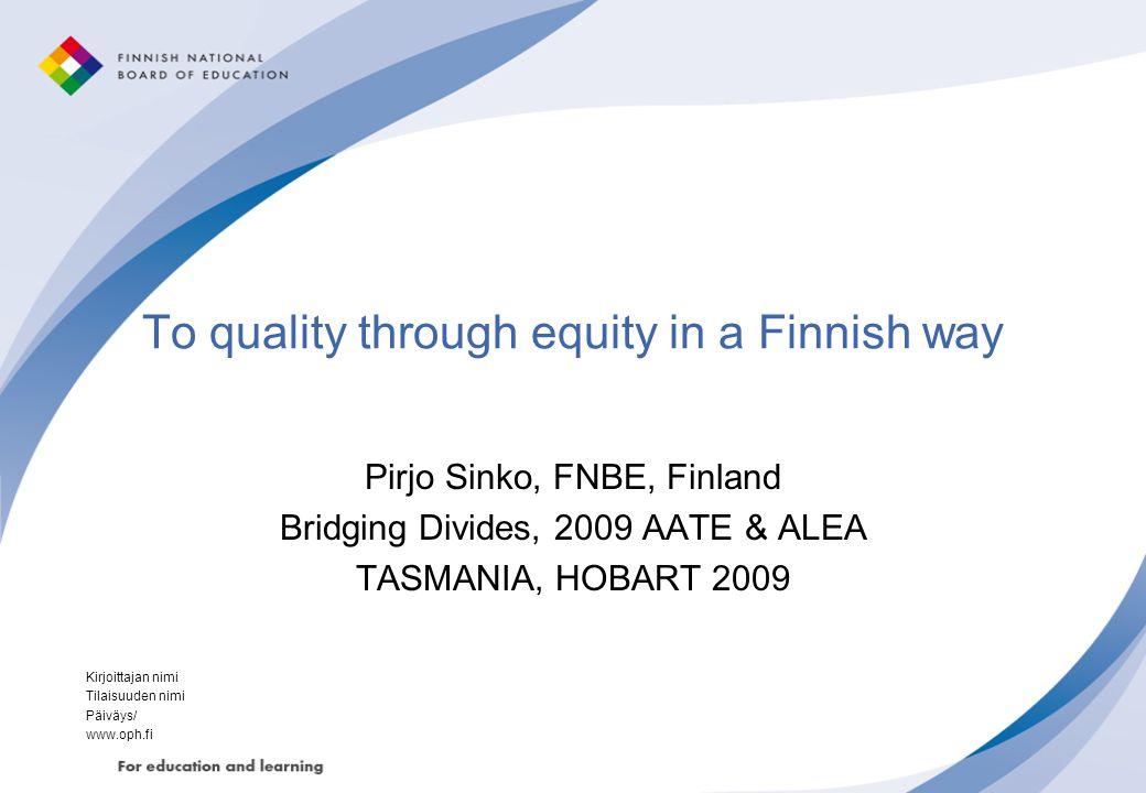 To quality through equity in a Finnish way Pirjo Sinko, FNBE, Finland Bridging Divides, 2009 AATE & ALEA TASMANIA, HOBART 2009 Kirjoittajan nimi Tilaisuuden nimi Päiväys/ www.oph.fi