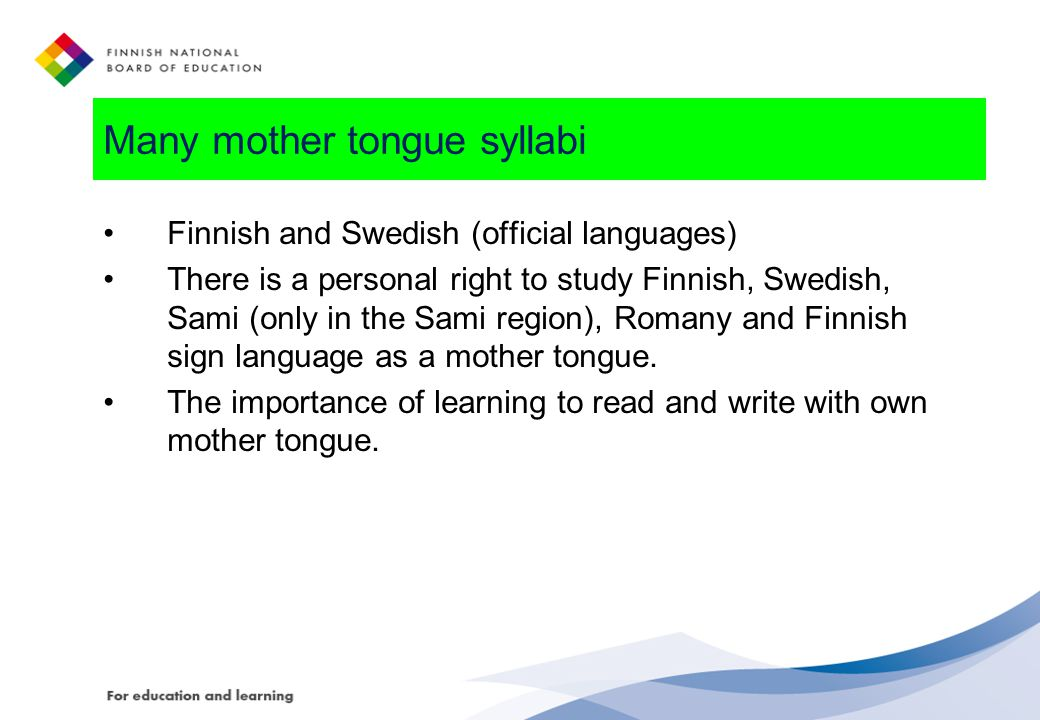 Many mother tongue syllabi Finnish and Swedish (official languages) There is a personal right to study Finnish, Swedish, Sami (only in the Sami region), Romany and Finnish sign language as a mother tongue.