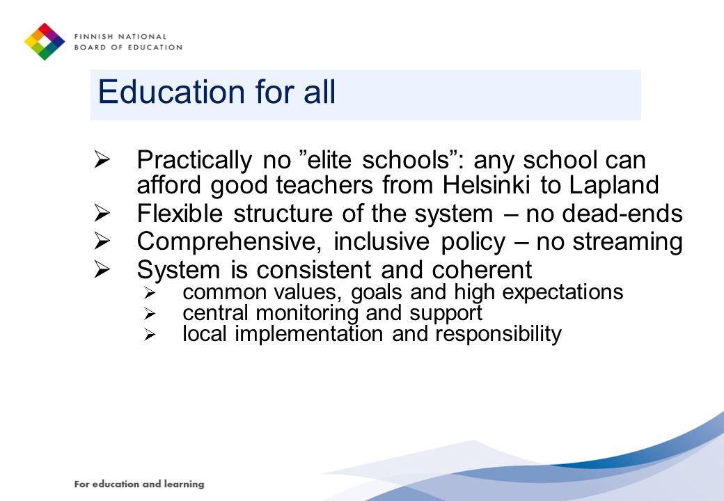 Education for all  Practically no elite schools : any school can afford good teachers from Helsinki to Lapland  Flexible structure of the system – no dead-ends  Comprehensive, inclusive policy – no streaming  System is consistent and coherent  common values, goals and high expectations  central monitoring and support  local implementation and responsibility