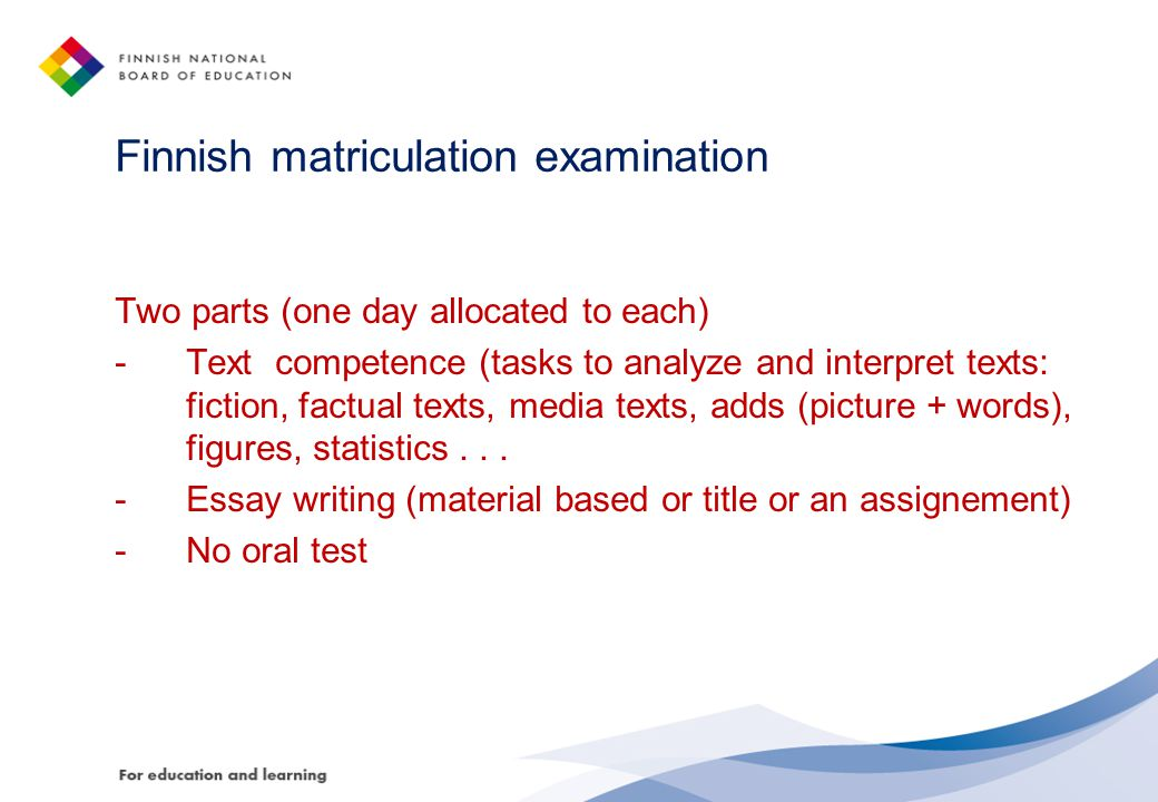 Finnish matriculation examination Two parts (one day allocated to each) -Text competence (tasks to analyze and interpret texts: fiction, factual texts, media texts, adds (picture + words), figures, statistics...