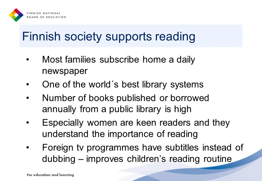 Finnish society supports reading Most families subscribe home a daily newspaper One of the world´s best library systems Number of books published or borrowed annually from a public library is high Especially women are keen readers and they understand the importance of reading Foreign tv programmes have subtitles instead of dubbing – improves children's reading routine