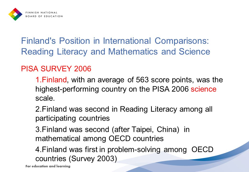 Finland s Position in International Comparisons: Reading Literacy and Mathematics and Science PISA SURVEY 2006 1.Finland, with an average of 563 score points, was the highest-performing country on the PISA 2006 science scale.