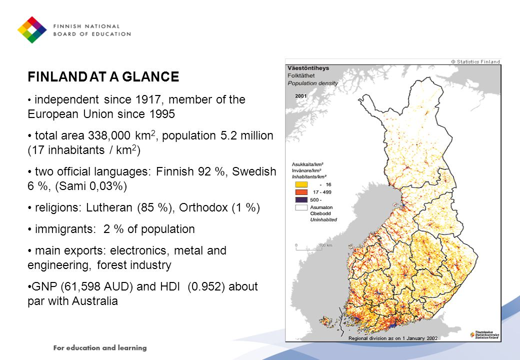 FINLAND AT A GLANCE independent since 1917, member of the European Union since 1995 total area 338,000 km 2, population 5.2 million (17 inhabitants / km 2 ) two official languages: Finnish 92 %, Swedish 6 %, (Sami 0,03%) religions: Lutheran (85 %), Orthodox (1 %) immigrants: 2 % of population main exports: electronics, metal and engineering, forest industry GNP (61,598 AUD) and HDI (0.952) about par with Australia