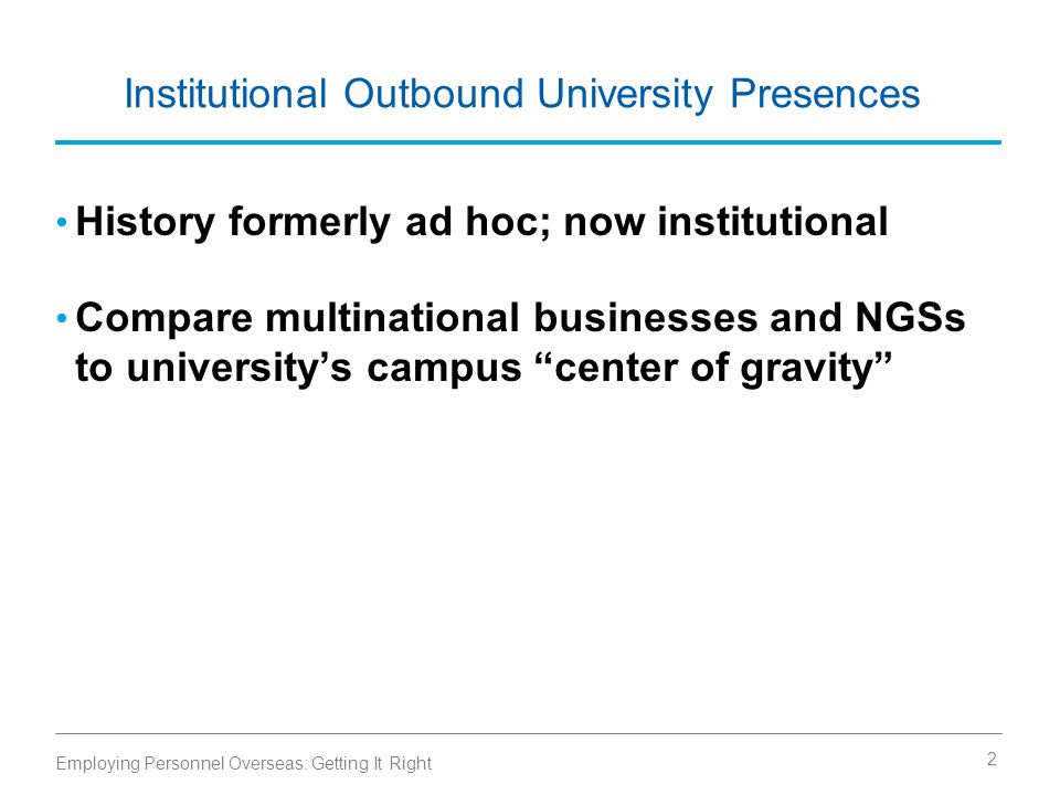 Institutional Outbound University Presences History formerly ad hoc; now institutional Compare multinational businesses and NGSs to university's campus center of gravity Employing Personnel Overseas: Getting It Right 2