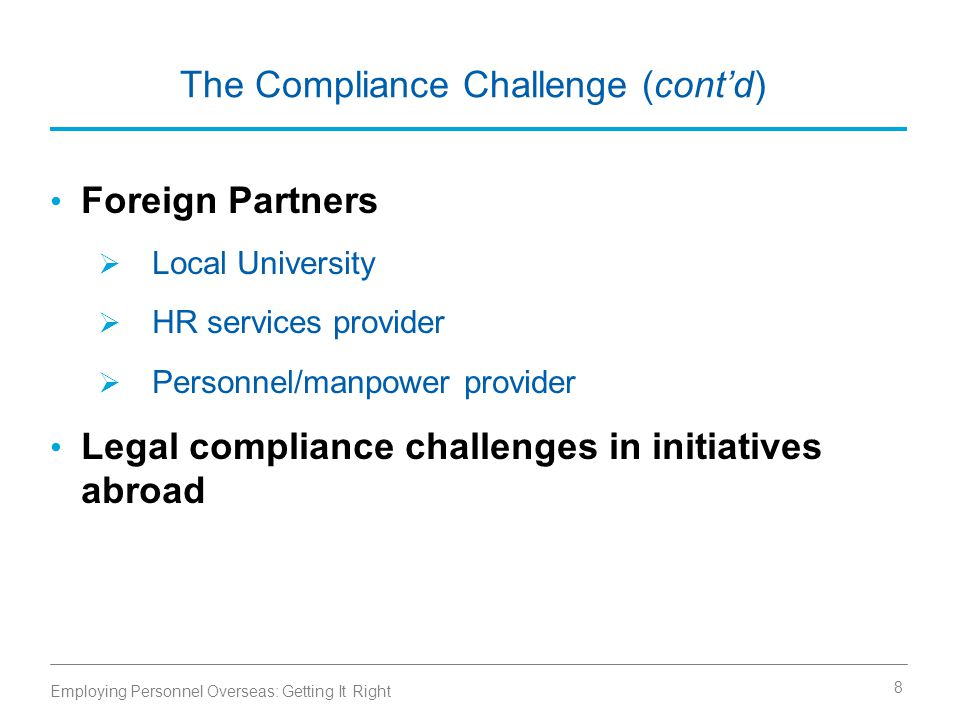 The Compliance Challenge (cont'd) Foreign Partners  Local University  HR services provider  Personnel/manpower provider Legal compliance challenges in initiatives abroad Employing Personnel Overseas: Getting It Right 8