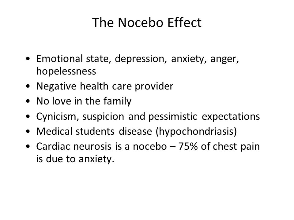 The Nocebo Effect Emotional state, depression, anxiety, anger, hopelessness Negative health care provider No love in the family Cynicism, suspicion and pessimistic expectations Medical students disease (hypochondriasis) Cardiac neurosis is a nocebo – 75% of chest pain is due to anxiety.