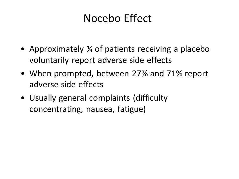 Nocebo Effect Approximately ¼ of patients receiving a placebo voluntarily report adverse side effects When prompted, between 27% and 71% report adverse side effects Usually general complaints (difficulty concentrating, nausea, fatigue)