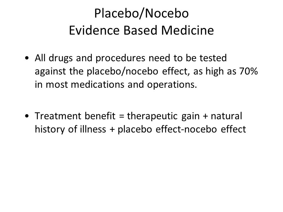 Placebo/Nocebo Evidence Based Medicine All drugs and procedures need to be tested against the placebo/nocebo effect, as high as 70% in most medications and operations.