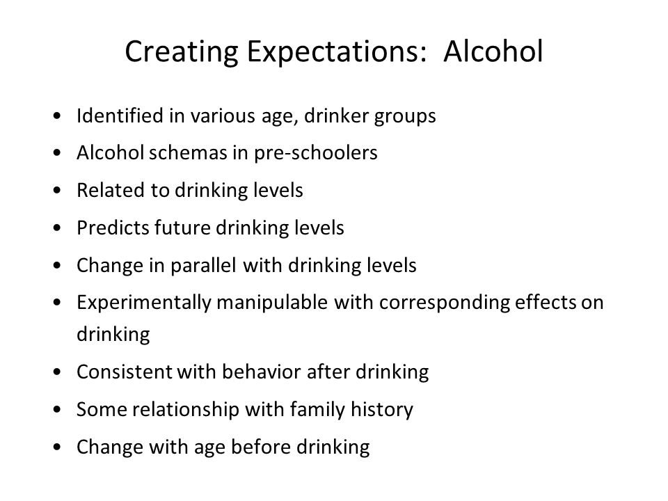 Creating Expectations: Alcohol Identified in various age, drinker groups Alcohol schemas in pre-schoolers Related to drinking levels Predicts future drinking levels Change in parallel with drinking levels Experimentally manipulable with corresponding effects on drinking Consistent with behavior after drinking Some relationship with family history Change with age before drinking