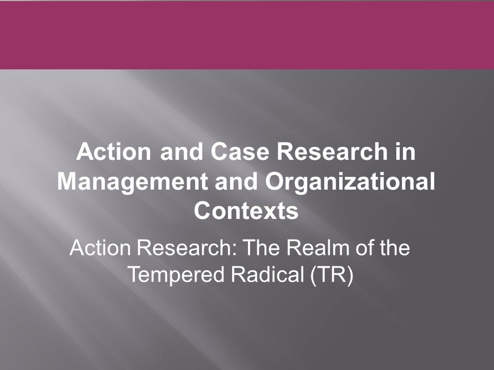 Action Research: The Realm of the Tempered Radical (TR) Action and Case Research in Management and Organizational Contexts