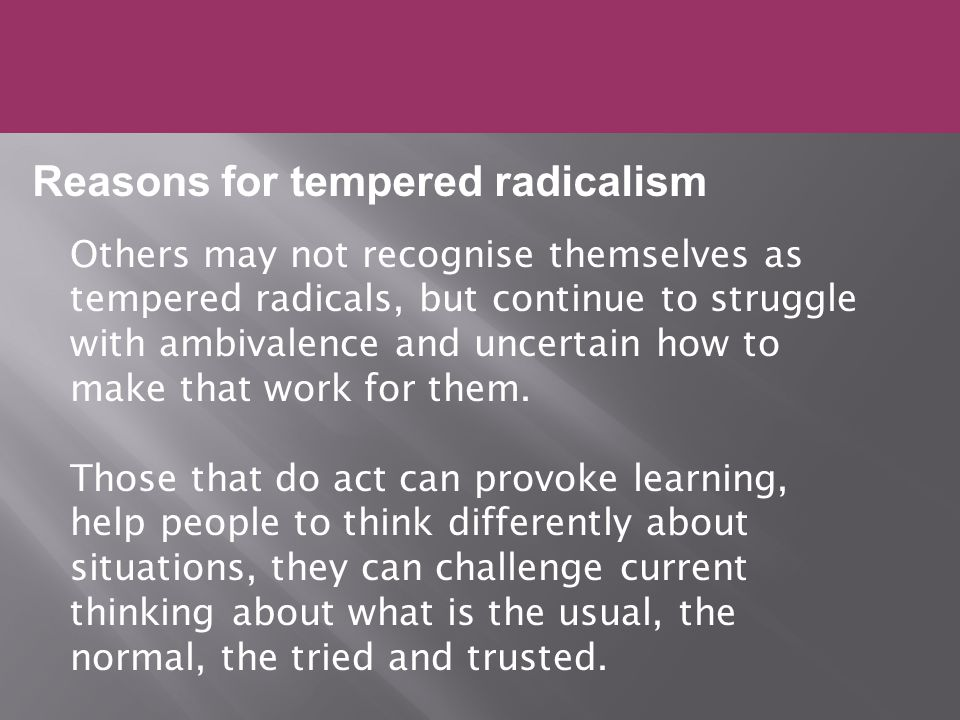Others may not recognise themselves as tempered radicals, but continue to struggle with ambivalence and uncertain how to make that work for them.