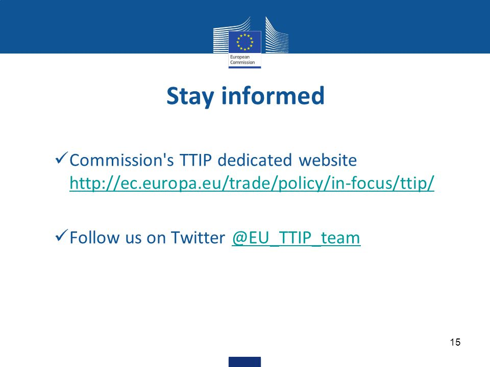 Stay informed Commission s TTIP dedicated website http://ec.europa.eu/trade/policy/in-focus/ttip/ http://ec.europa.eu/trade/policy/in-focus/ttip/ Follow us on Twitter @EU_TTIP_team@EU_TTIP_team 15