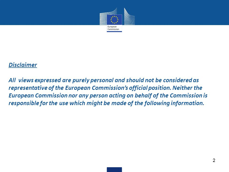 Disclaimer All views expressed are purely personal and should not be considered as representative of the European Commission's official position.