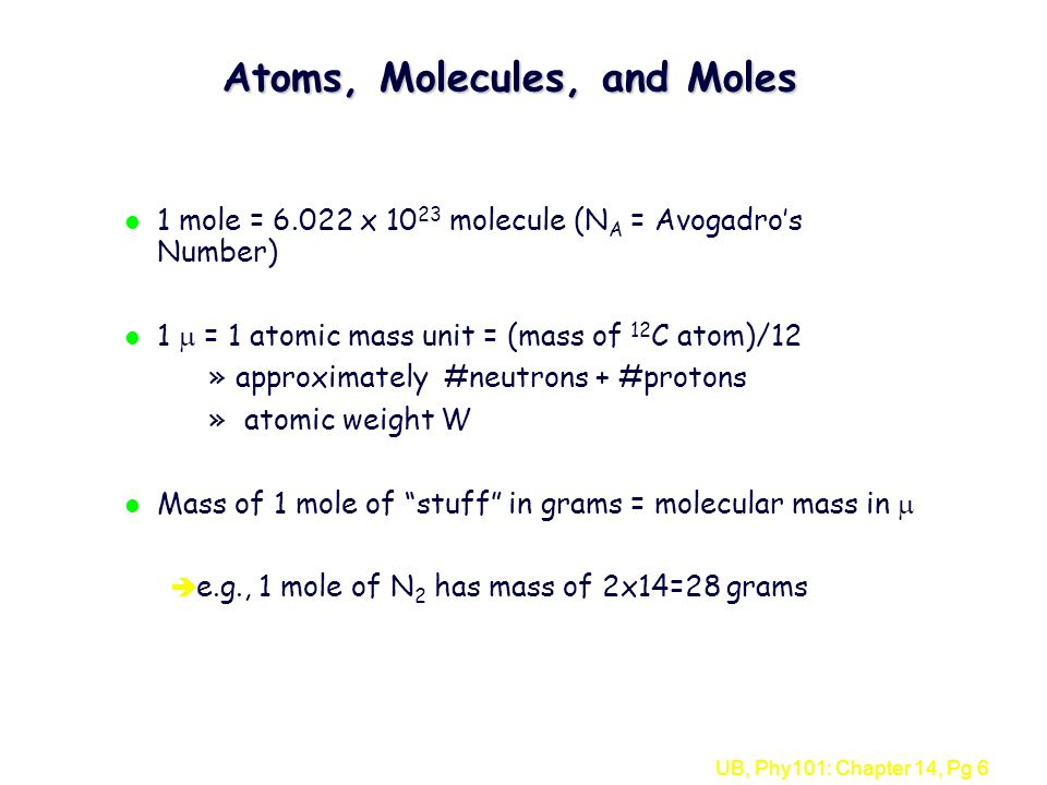 UB, Phy101: Chapter 14, Pg 6 Atoms, Molecules, and Moles l 1 mole = 6.022 x 10 23 molecule (N A = Avogadro's Number) l 1  = 1 atomic mass unit = (mass of 12 C atom)/12 »approximately #neutrons + #protons » atomic weight W l Mass of 1 mole of stuff in grams = molecular mass in  è e.g., 1 mole of N 2 has mass of 2x14=28 grams