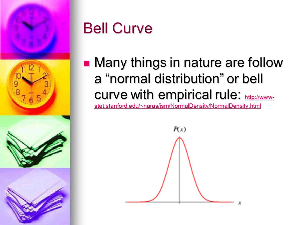 Bell Curve Many things in nature are follow a normal distribution or bell curve with empirical rule: http://www- stat.stanford.edu/~naras/jsm/NormalDensity/NormalDensity.html Many things in nature are follow a normal distribution or bell curve with empirical rule: http://www- stat.stanford.edu/~naras/jsm/NormalDensity/NormalDensity.html http://www- stat.stanford.edu/~naras/jsm/NormalDensity/NormalDensity.html http://www- stat.stanford.edu/~naras/jsm/NormalDensity/NormalDensity.html