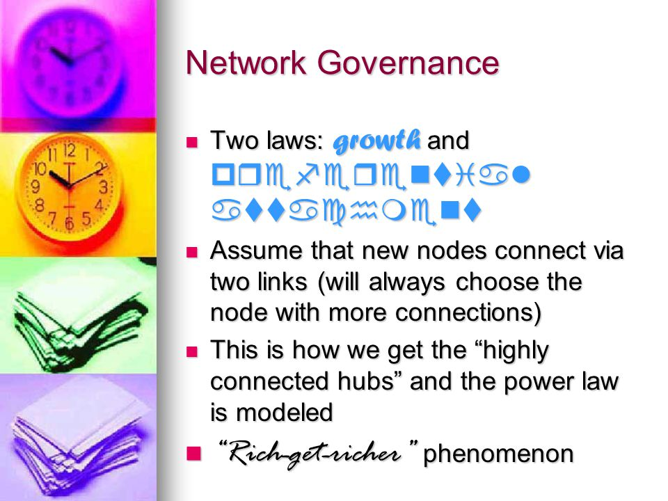Network Governance Two laws: growth and preferential attachment Two laws: growth and preferential attachment Assume that new nodes connect via two links (will always choose the node with more connections) Assume that new nodes connect via two links (will always choose the node with more connections) This is how we get the highly connected hubs and the power law is modeled This is how we get the highly connected hubs and the power law is modeled Rich-get-richer phenomenon Rich-get-richer phenomenon