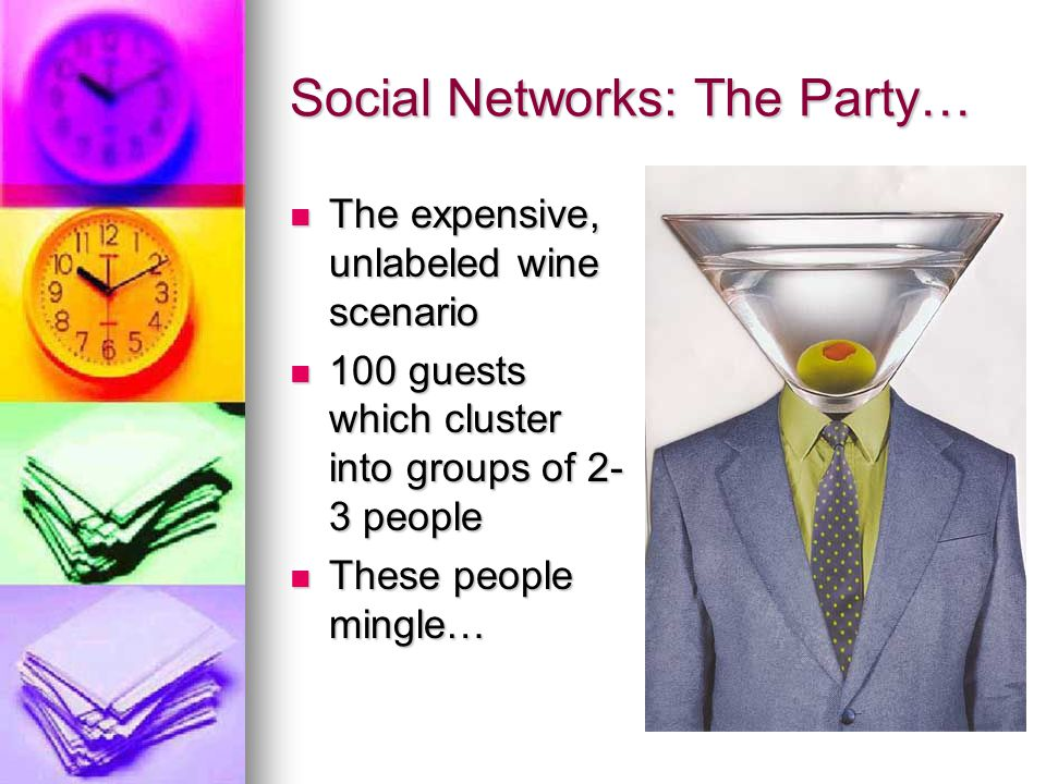 So you have mingling … Suddenly, people begin moving on to other social clusters, but there are invisible links between those who initiated contact with each other Suddenly, people begin moving on to other social clusters, but there are invisible links between those who initiated contact with each other Subtle paths connect people to each other… the secret gets out as people share this special knowledge with their new friends Subtle paths connect people to each other… the secret gets out as people share this special knowledge with their new friends Erdos & Renyi: 30 mins and everyone in the room is somehow connected.