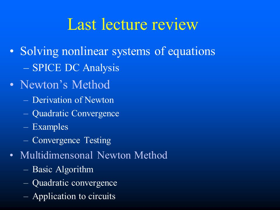 Last lecture review Solving nonlinear systems of equations –SPICE DC Analysis Newton's Method –Derivation of Newton –Quadratic Convergence –Examples –Convergence Testing Multidimensonal Newton Method –Basic Algorithm –Quadratic convergence –Application to circuits