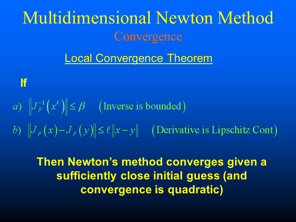 If Then Newton's method converges given a sufficiently close initial guess (and convergence is quadratic) Multidimensional Newton Method Convergence Local Convergence Theorem