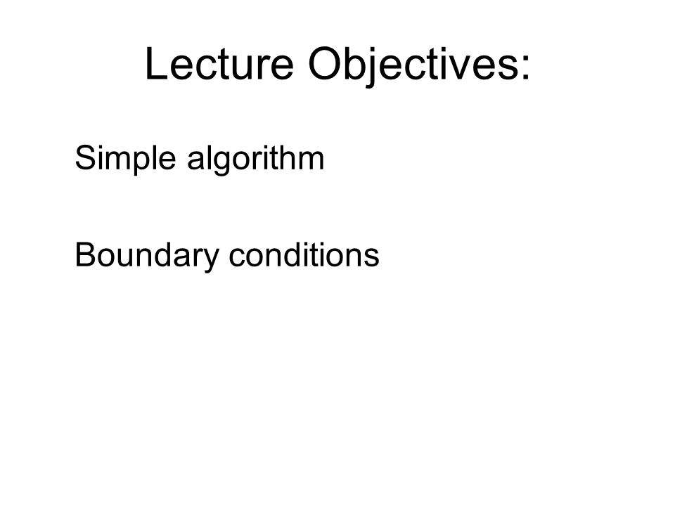 Lecture Objectives: Simple algorithm Boundary conditions