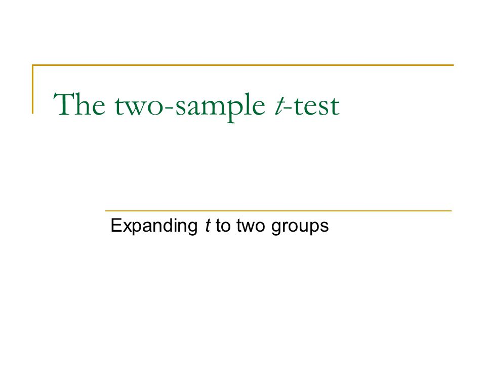 The two-sample t-test Expanding t to two groups