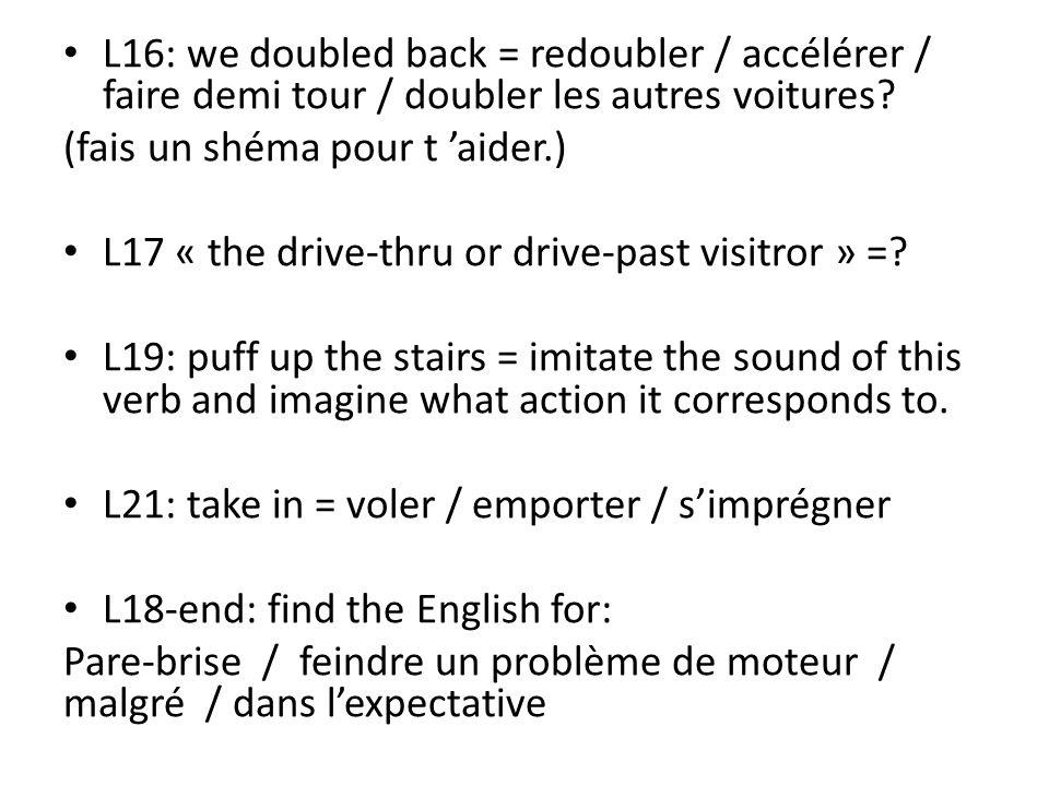 L16: we doubled back = redoubler / accélérer / faire demi tour / doubler les autres voitures.
