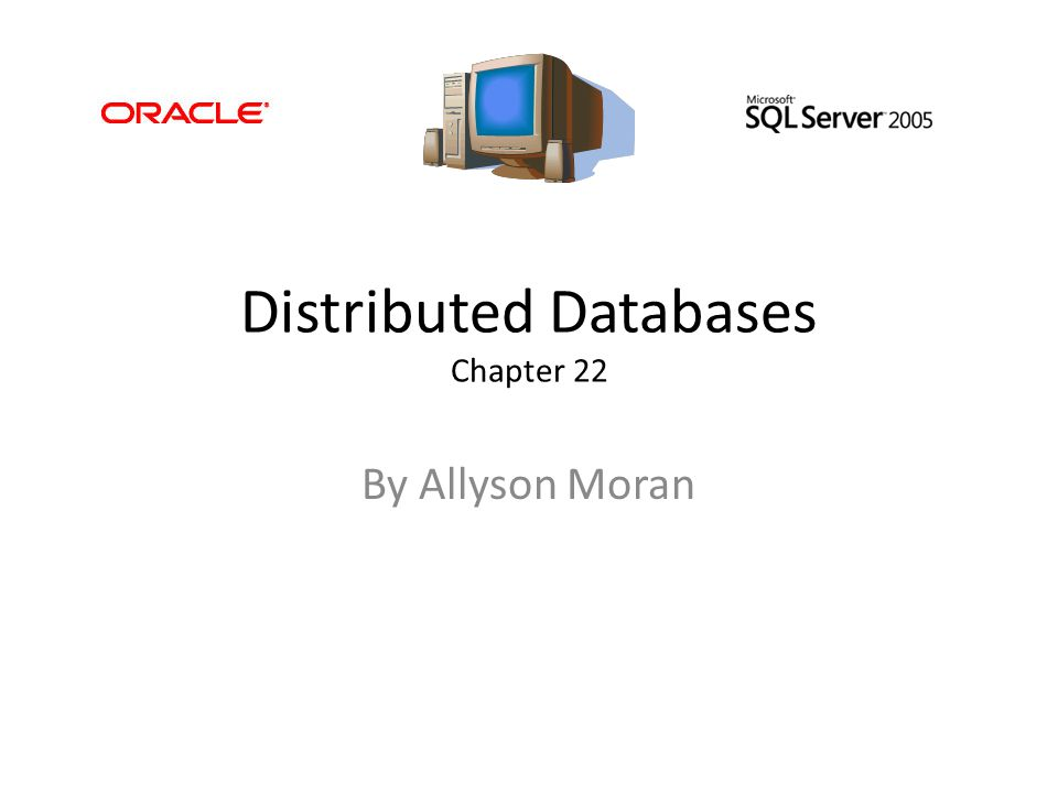 Distributed Databases Chapter 22 By Allyson Moran