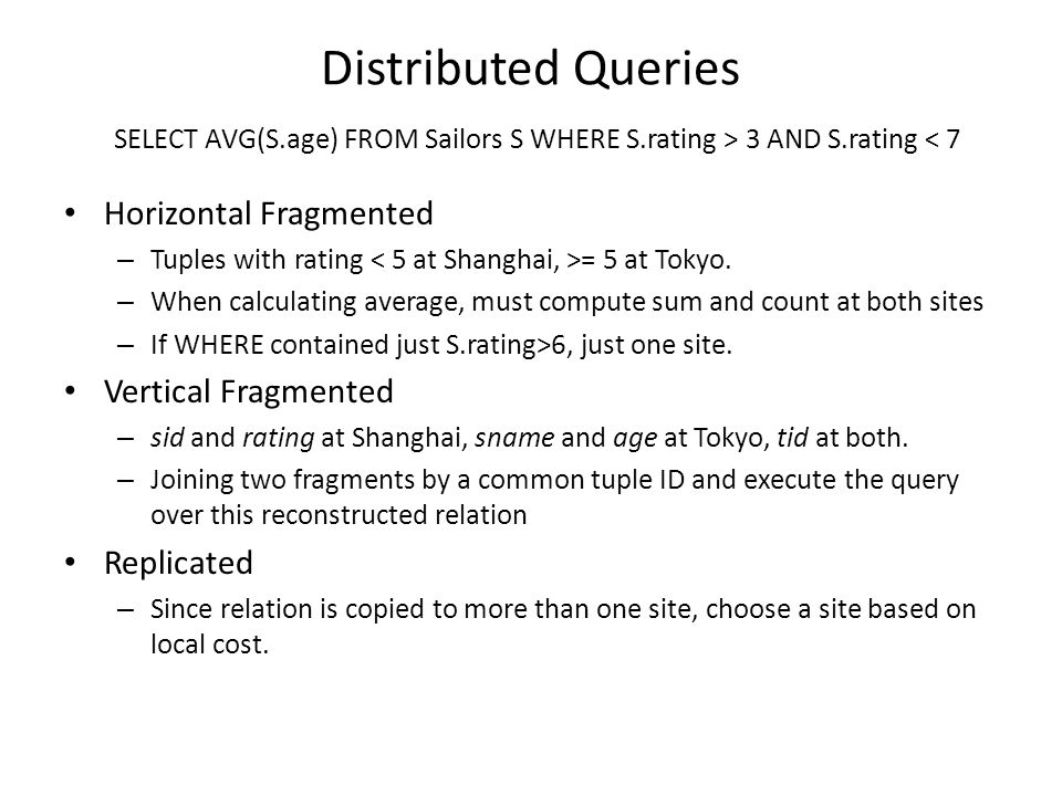 Distributed Queries SELECT AVG(S.age) FROM Sailors S WHERE S.rating > 3 AND S.rating < 7 Horizontal Fragmented – Tuples with rating = 5 at Tokyo.