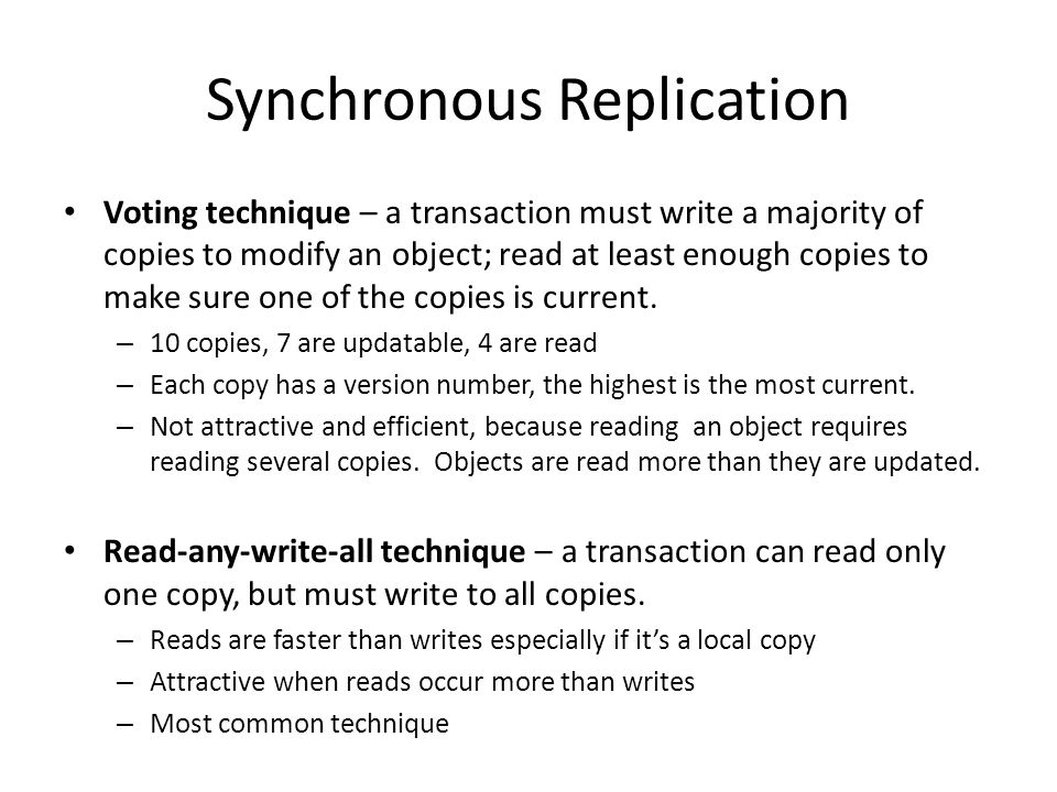 Synchronous Replication Voting technique – a transaction must write a majority of copies to modify an object; read at least enough copies to make sure one of the copies is current.