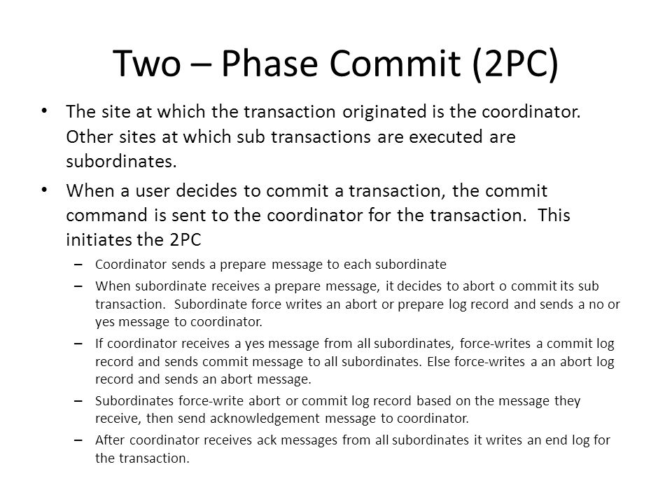 Two – Phase Commit (2PC) The site at which the transaction originated is the coordinator.