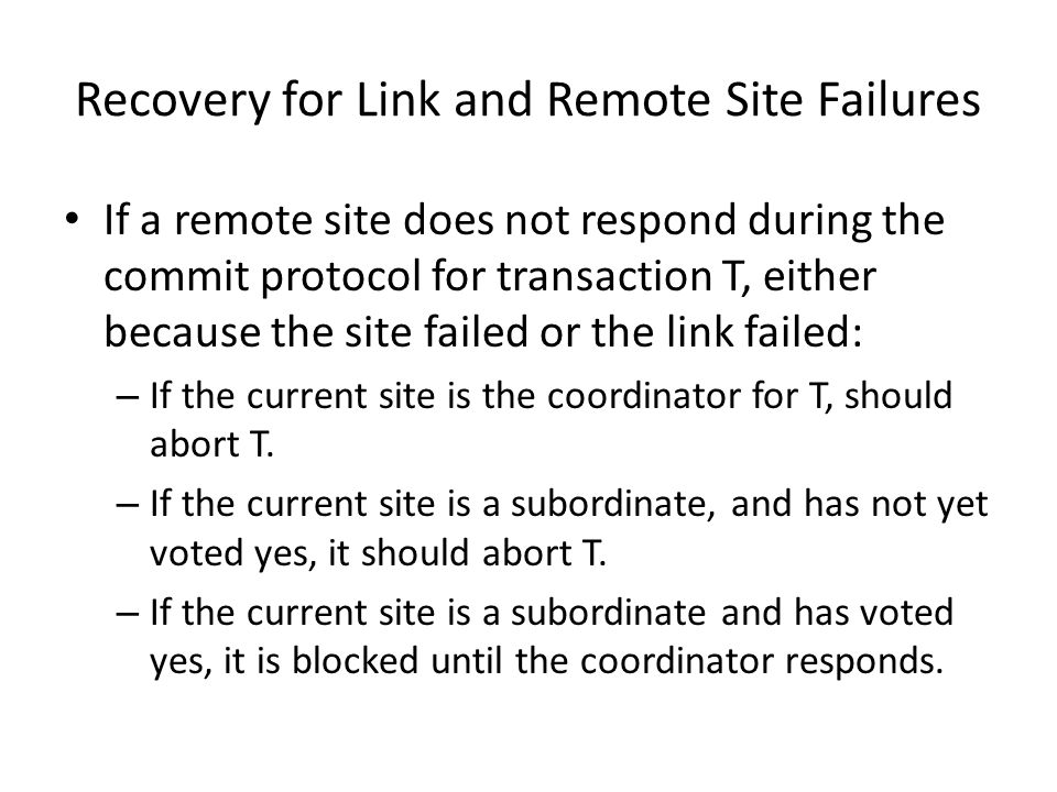 Recovery for Link and Remote Site Failures If a remote site does not respond during the commit protocol for transaction T, either because the site failed or the link failed: – If the current site is the coordinator for T, should abort T.