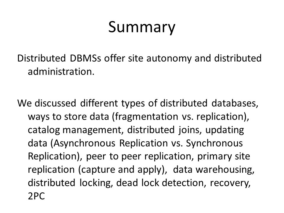 Summary Distributed DBMSs offer site autonomy and distributed administration.