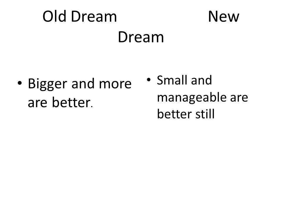 Old Dream New Dream Bigger and more are better. Small and manageable are better still