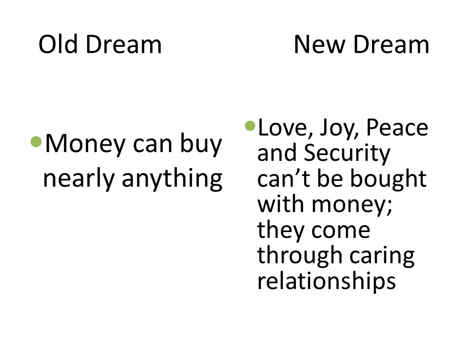 Old Dream New Dream Money can buy nearly anything Love, Joy, Peace and Security can't be bought with money; they come through caring relationships