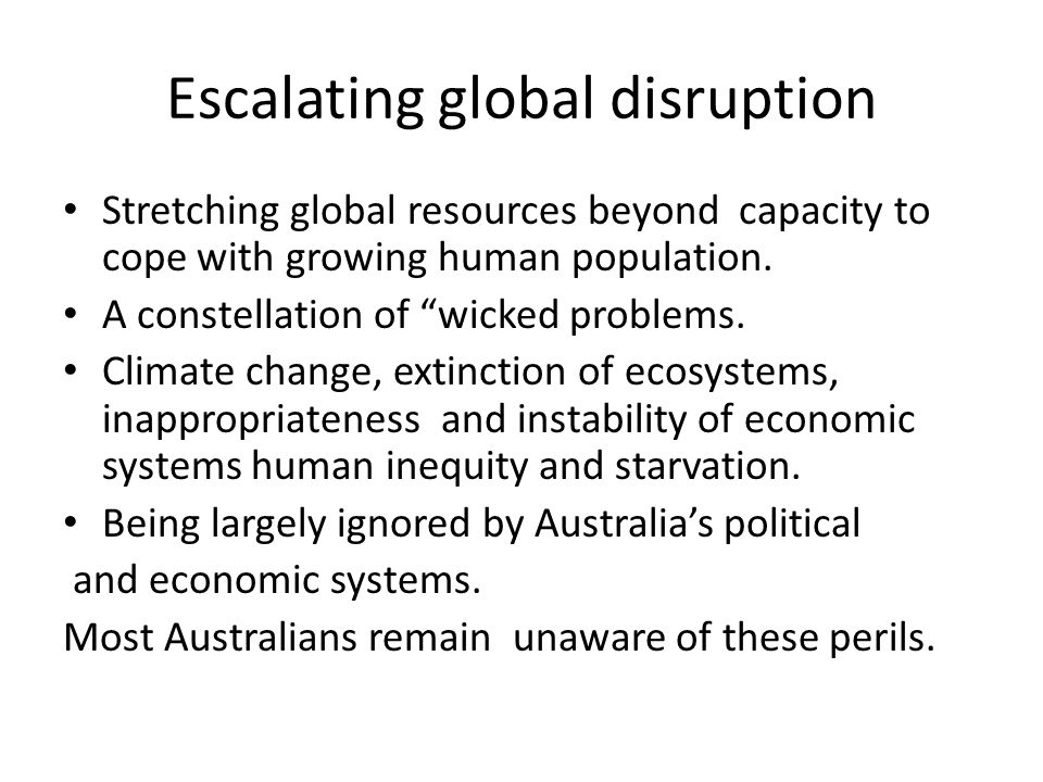 Escalating global disruption Stretching global resources beyond capacity to cope with growing human population.